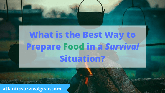 Best Way to Prepare Food in a Survival Situation